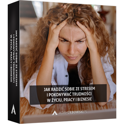 Jak radzić sobie ze stresem i pokonywać trudności w życiu, pracy i biznesie